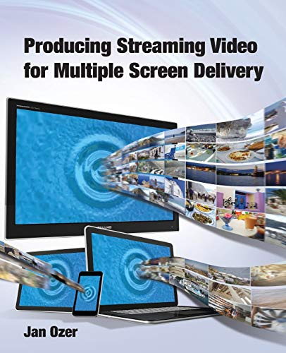 Producing Streaming Video for Multiple Screen Delivery: Ozer, Jan Lee