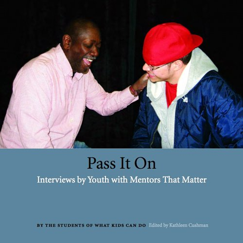 Pass It On: Interviews by Youth with Mentors That Matter: Students of What Kids Can Do