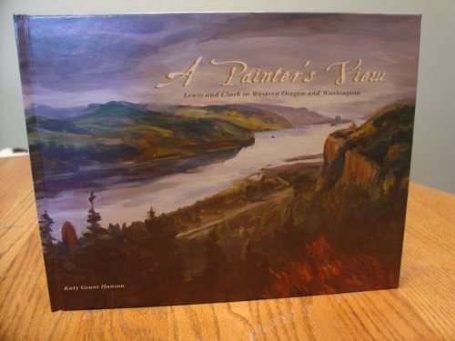 A PAINTER'S VIEW Lewis and Clark in Western Oregon and Washington (Signed): Hanson, Katy Grant...
