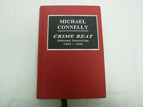 Crime Beat, Selected Journalism 1984-1992: Connelly, Michael