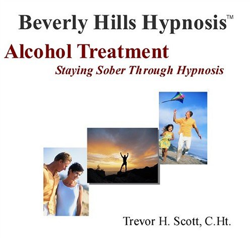 Hypnosis Alcohol Treatment: Staying Sober through Hypnosis: Beverly Hills Hypnosis; Trevor H Scott
