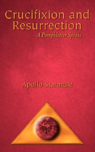 Crucifixion and Resurrection: A Pamphleteer Speaks: Apollo Starmule