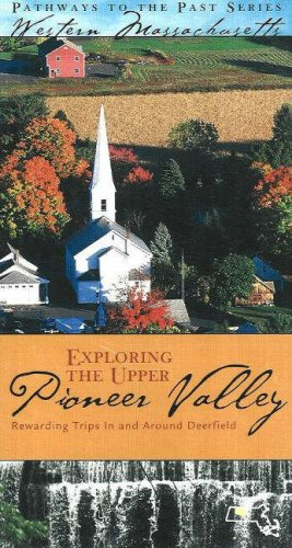 Exploring the Upper Pioneer Valley: Rewarding Trips In and Around Deerfield (Pathways to the Past ...