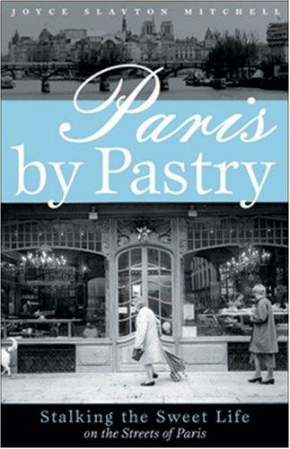 Paris by Pastry: Stalking the Sweet Life: Mitchell, Joyce Slayton