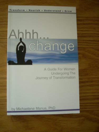 Ahhh. Change. A Guide for Women Undergoing the Journey of Transformation: Michaelene Manus PhD