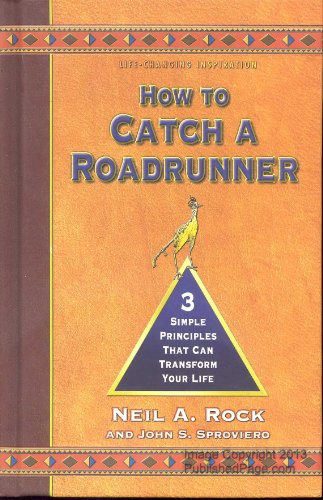 How to Catch a Roadrunner, Three Simple Principles That Can Transform Your Life: Neil A. Rock