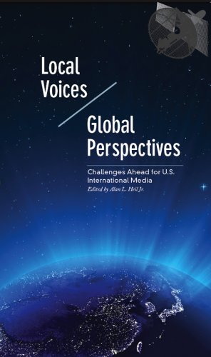 Local Voices/Global Perspectives: Challenges Ahead for U.S. International Media: Alan L. Heil ...