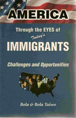 America Through the Eyes of Today's Immigrants : Challenges and Opportunities {FIRST EDITION}