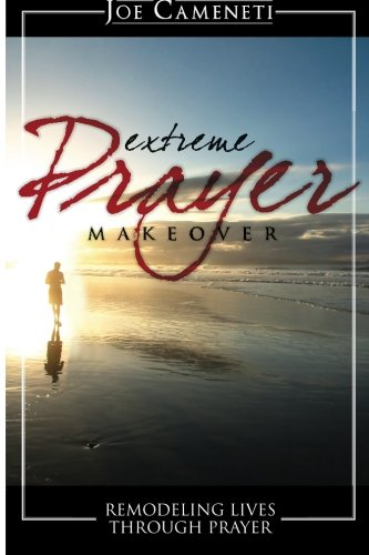 Extreme Prayer Makeover: Remodeling Lives Through Prayer: Joe Cameneti