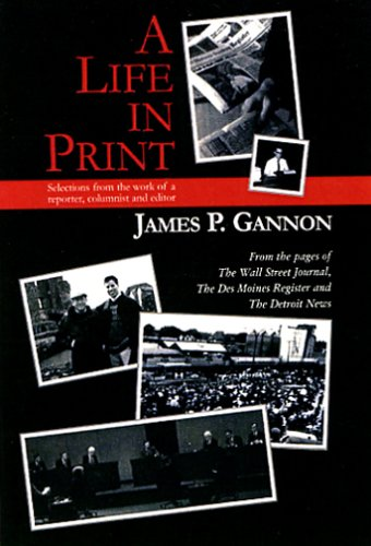 A Life in Print: Selections from the work of a reporter, columnist and editor: James P. Gannon