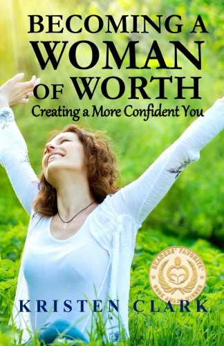 Becoming a Woman of Worth Creating a More Confident You: Kristen Clark