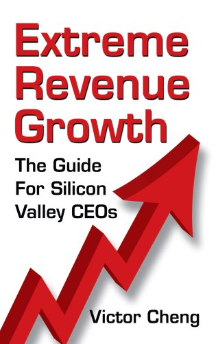 Extreme Revenue Growth: The Guide For Silicon Valley CEOs: Victor Cheng