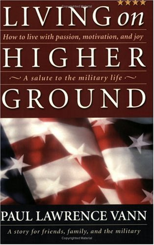 Living on Higher Ground : How to Live with Passion, Motivation, and Joy - A Salute to the Military ...