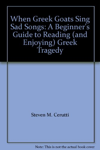 9780976511038: When Greek Goats Sing Sad Songs: A Beginner's Guide to Reading (and Enjoying) Greek Tragedy