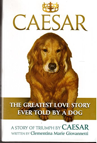 Caesar - The Greatest Love Story Ever Told by a Dog: Clementina Marie Giovannetti