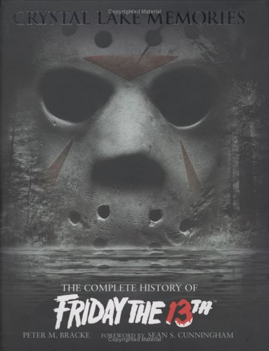 Crystal Lake Memories: The Complete History of Friday the 13th: Bracke, Peter M., Sean S. ...