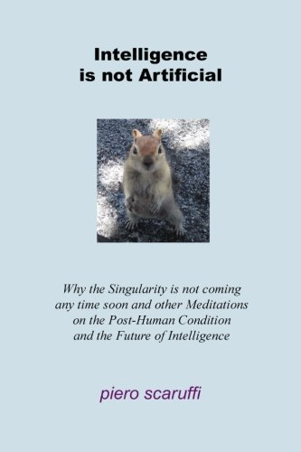 9780976553199: Intelligence is not Artificial: Why the Singularity is not Coming any Time Soon And Other Meditations on the Post-Human Condition and the Future of Intelligence