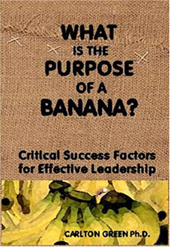 What is the Purpose of a Banana? Critical Success Factors for Effective Leadership: Carlton Green