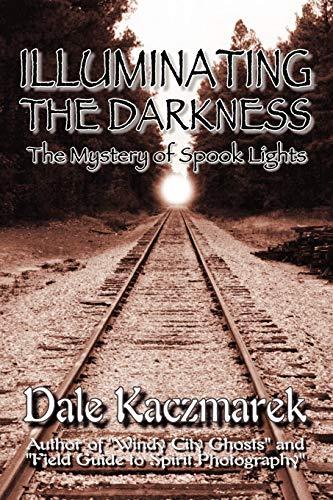 Illuminating the Darkness: The Mystery of Spooklights: Dale D. Kaczmarek