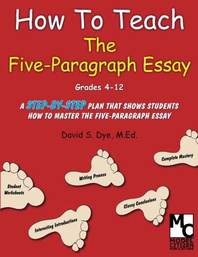 How To Teach the Five Paragraph Essay: Dye M.Ed., Mr. David S.