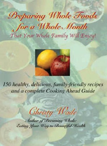 Preparing Whole Foods for a Whole Month: That Your Whole Family Will Enjoy, 150 Healthy, Delicious,...