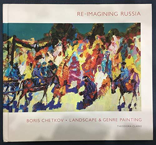 9780976694953: Re-imagining Russia Boris Chetkov Landscape & Genre Painting by Theodora Clarke (2013-05-03)