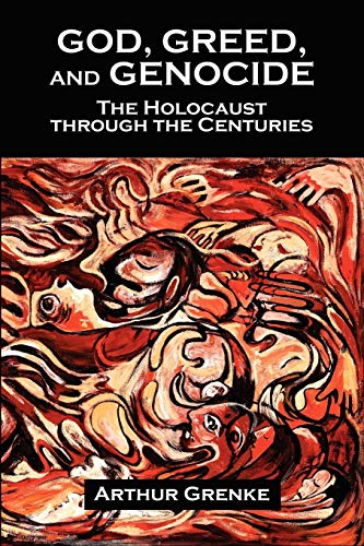 God, Greed, and Genocide: The Holocaust through the Centuries: Arthur Grenke