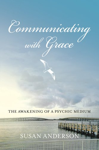 Communicating with Grace: The Awakening of a Psychic Medium: Susan Anderson