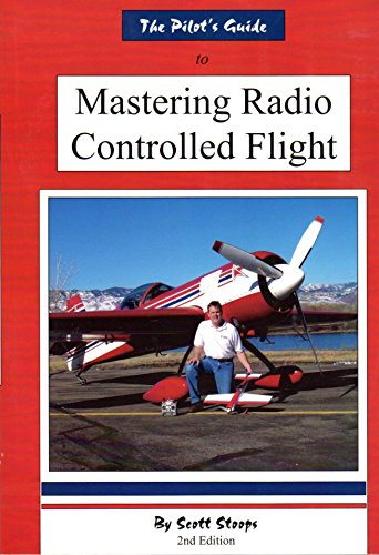THE PILOT'S GUIDE TO MASTERING RADIO CONTROLLED FLIGHT: Stoops, Scott