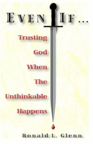 Even If Trusting God When The Unthinkable Happens: Ronald L Glenn