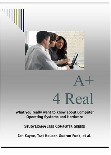 A+ 4 Real: StudyExam4Less Computer Series: Ian Kayne, Tcat Houser, Gudrun Funk