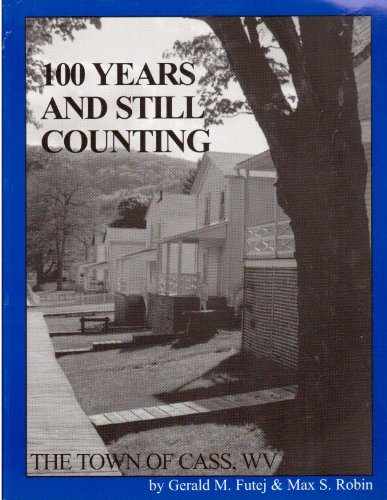 100 Years and Still Counting: The Town of Cass, WV: Futej, Gerald M. and Robin, Max S.