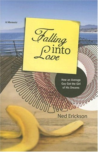 Falling into Love: How an Average Guy Got the Girl of His Dreams: Erickson, Ned