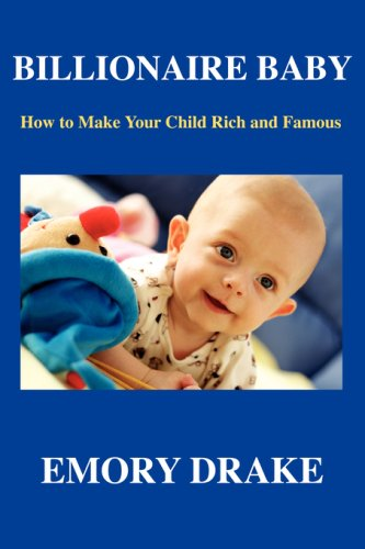 9780976852001: Billionaire Baby: How To Make Your Child Rich and Famous