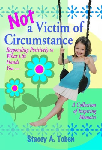 Not a Victim of Circumstance: .Responding Positively to What Life Hands You a Collection of ...
