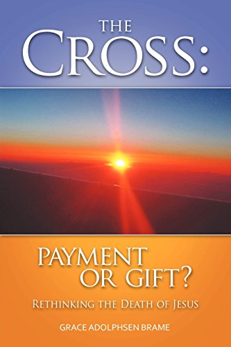 THE CROSS: PAYMENT OR GIFT? Rethinking the Death of Jesus: Brame, Grace Adolphsen