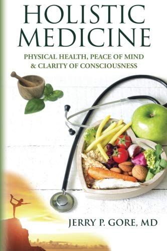 Holistic Medicine Physical Health Peace of Mind & Clarity of Consciousness: Jerry P Gore