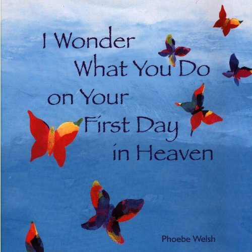 I Wonder What You Do on Your First Day in Heaven: Phoebe Welsh