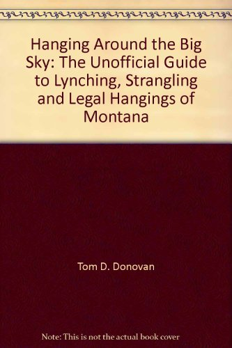 9780976971818: Hanging Around the Big Sky: The Unofficial Guide to Lynching, Strangling and Legal Hangings of Montana