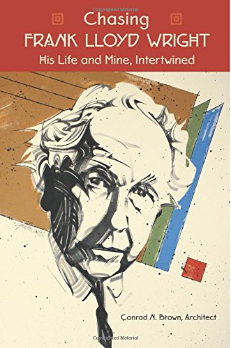 Chasing FRANK LLOYD WRIGHT: His Life and Mine, Intertwined: Architect, Conrad N. Brown