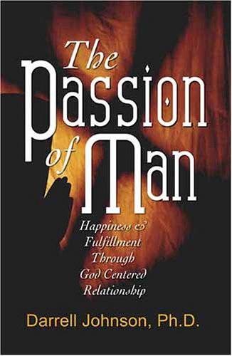 The Passion of Man Happiness and Fulfillment Through God-Centered Relationship: Ph. D. Darrell ...