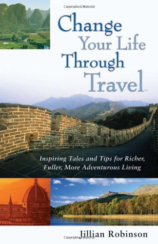 9780977016808: Change Your Life Through Travel: Inspiring Tales and Tips for Richer, Fuller, More Adventurous Living