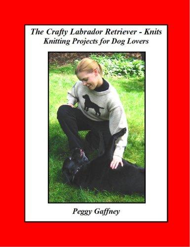 The Crafty Labrador Retriever - Knits: Peggy Gaffney; Betty Schmidt [Illustrator]; Photographer [...