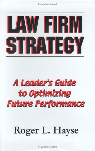 Law Firm Strategy: A Leader's Guide to Optimizing Future Performance: Roger L Hayse