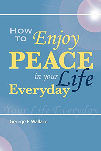 How to Enjoy Peace in Your Life: George E. Wallace
