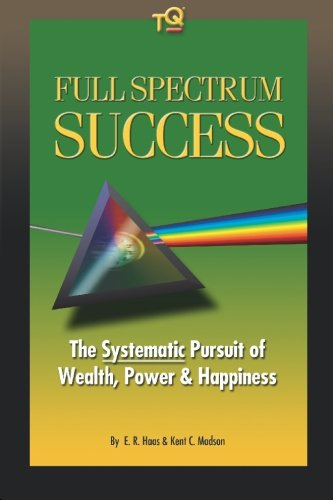 Full Spectrum Success: The Systematic Approach to Wealth, Power & Happiness: Haas, E. R.