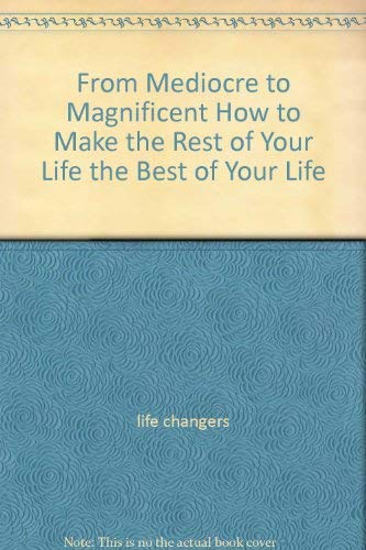 9780977159635: From Mediocre to Magnificent How to Make the Rest of Your Life the Best of Your Life