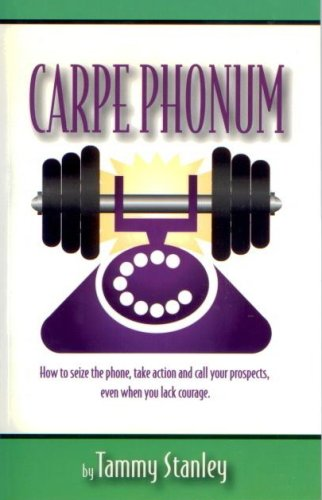 Carpe Phonum: How to Seize the Phone, Take Action and Call Your Prospects Even When You Lack ...