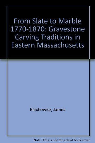 From Slate to Marble 1770-1870: Gravestone Carving Traditions in Eastern Massachusetts: Blachowicz,...