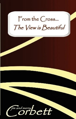 From the Cross... the View is Beautiful (9780977231386) by Corbett, Jim; Corbett, Merry